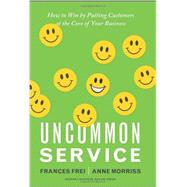 Uncommon Service : How to Win by Putting Customers at the Core of Your Business by Frei, Frances; Morriss, Anne, 9781422133316
