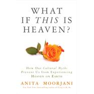 What If This Is Heaven? by Moorjani, Anita, 9781401943318