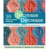 Increase, Decrease: 99 Step-by-step Methods; Find the Perfect Technique for Shaping Every Knitting Project by Durant, Judith, 9781612123318