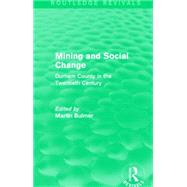 Mining and Social Change (Routledge Revivals): Durham County in the Twentieth Century by Bulmer; Martin, 9781138903319