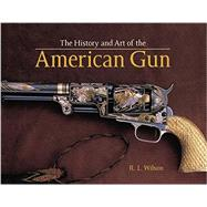 The History and Art of the American Gun by Wilson, R. L.; Chaney, William R.; Beard, Peter; Brown, G. Allan; Sandberg, Douglas, 9780785833321