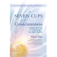 Seven Cups of Consciousness Change Your Life by Connecting to the Higher Realms by Dao, Aleya, 9781608683321