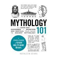 Mythology 101: From Gods and Goddesses to Monsters and Mortals, Your Guide to Ancient Mythology by Sears, Kathleen, 9781440573323