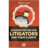 Alternative Fees for Litigators and Their Clients by Lamb, Patrick, 9781627223324