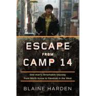 Escape from Camp 14 : One Man's Remarkable Odyssey from North Korea to Freedom in the West by Harden, Blaine, 9780670023325