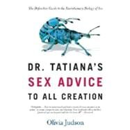 Dr. Tatiana's Sex Advice to All Creation The Definitive Guide to the Evolutionary Biology of Sex by Judson, Olivia, 9780805063325