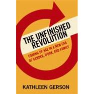 The Unfinished Revolution Coming of Age in a New Era of Gender, Work, and Family by Gerson, Kathleen, 9780199783328