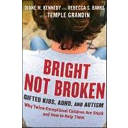 Bright Not Broken : Gifted Kids, Adhd, and Autism - Why Twice Exceptional Children Are Stuck, and How to Help Them by Kennedy, Diane M.; Banks, Rebecca S.; Grandin, Temple, 9780470623329