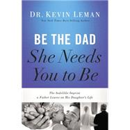 Be the Dad She Needs You to Be: The Indelible Imprint a Father Leaves on His Daughter's Life by Leman, Kevin, Dr., 9780529123329