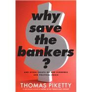 Why Save the Bankers? by Piketty, Thomas; Ackerman, Seth, 9780544663329