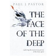 The Face of the Deep Exploring the Mysterious Person of the Holy Spirit by Pastor, Paul J., 9780781413329