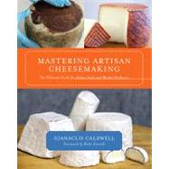 Mastering Artisan Cheesemaking : The Ultimate Guide for Home-Scale and Market Producers by Caldwell, Gianaclis; Carroll, Ricki, 9781603583329