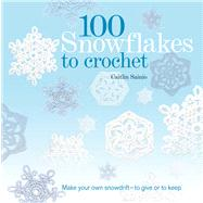 100 Snowflakes to Crochet Make Your Own Snowdrift---to Give or to Keep by Sainio, Caitlin, 9781250013330