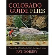 Colorado Guide Flies: Patterns, Rigs, and Advice from the State's Best Anglers and Guides by Dorsey, Pat, 9781934753330