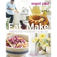 Sweet Paul Eat & Make: Charming Recipes and Kitchen Crafts You Will Love by Lowe, Paul; Grablewski, Alexandra; Vitale, Paul (COL); Evenson, Susan, 9780544133334