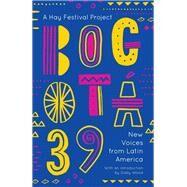 Bogotá 39 by Various; Jauregui, Gabriela; Jufresa, Laia; Lozano, Brenda; Luiselli, Valeria, 9781786073334