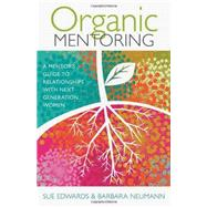 Organic Mentoring: A Mentor's Guide to Relationships With Next Generation Women by Edwards, Sue; Neumann, Barbara, 9780825443336