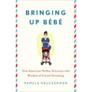 Bringing Up Bébé One American Mother Discovers the Wisdom of French Parenting by Druckerman, Pamela, 9781594203336