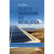 Solar PV Engineering and Installation: Preparation for the NABCEP PV Installation Professional Certification by White; Sean, 9780415713337