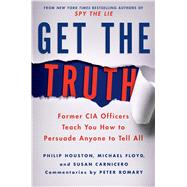 Get the Truth Former CIA Officers Teach You How to Persuade Anyone to Tell All by Houston, Philip; Floyd, Michael; Carnicero, Susan; Romary, Peter, 9781250043337