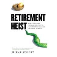 Retirement Heist : How Companies Plunder and Profit from the Nest Eggs of American Workers by Schultz, Ellen (Author), 9781591843337