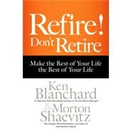 Refire! Don't Retire: Make the Rest of Your Life the Best of Your Life by Blanchard, Ken; Shaevitz, Morton, 9781626563339