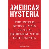 American Hysteria: The Untold Story of Mass Political Extremism in the United States by Burt, Andrew, 9781493003341