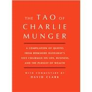 Tao of Charlie Munger A Compilation of Quotes from Berkshire Hathaway's Vice Chairman on Life, Business, and the Pursuit of Wealth With Commentary by David Clark by Munger, Charlie; Clark, David (CON), 9781501153341