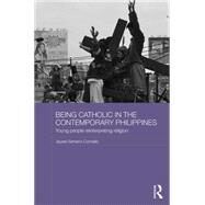 Being Catholic in the Contemporary Philippines: Young People Reinterpreting Religion by Cornelio; Jayeel Serrano, 9781138803343