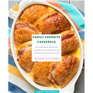 Family Favorite Casserole Recipes 103 Comforting Breakfast Casseroles, Dinner Ideas, and Desserts Everyone Will Love by Gundry, Adia, 9781250123343