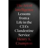 The Art of Intelligence Lessons from a Life in the CIA's Clandestine Service by Crumpton, Henry A., 9781594203343