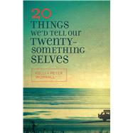 20 Things We'd Tell Our Twentysomething Selves by Worrall, Kelli; Worrall, Peter, 9780802413345