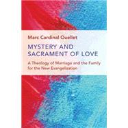 Mystery and Sacrament of Love: A Theology of Marriage and the Family for the New Evangelization by Ouellet, Marc Cardinal, 9780802873347