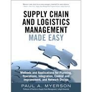 Supply Chain and Logistics Management Made Easy Methods and Applications for Planning, Operations, Integration, Control and Improvement, and Network Design by Myerson, Paul A., 9780133993349