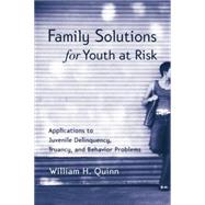 Family Solutions for Youth at Risk: Applications to Juvenile Delinquency, Truancy, and Behavior Problems by Quinn,William H., 9780415763349