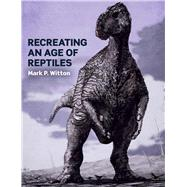 Recreating an Age of Reptiles by Witton, Mark P., 9781785003349