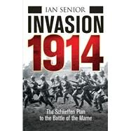 Invasion 1914 The Schlieffen Plan to the Battle of the Marne by Senior, Ian, 9781472803351