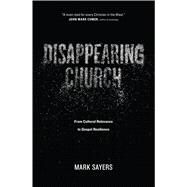 Disappearing Church From Cultural Relevance to Gospel Resilience by Sayers, Mark, 9780802413352