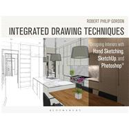 Integrated Drawing Techniques Designing Interiors With Hand Sketching, SketchUp, and Photoshop by Gordon, Robert Philip, 9781628923353