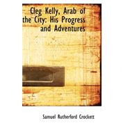 Cleg Kelly, Arab of the City : His Progress and Adventures by Crockett, Samuel Rutherford, 9780559303357