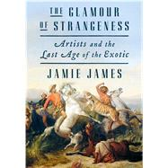 The Glamour of Strangeness Artists and the Last Age of the Exotic by James, Jamie, 9780374163358