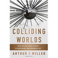 Colliding Worlds: How Cutting-edge Science Is Redefining Contemporary Art by Miller, Arthur I., 9780393083361