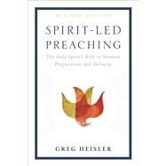 Spirit-Led Preaching The Holy Spirit's Role in Sermon Preparation and Delivery by Heisler, Greg, 9781433643361