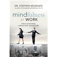 Mindfulness at Work: How to Avoid Stress, Achieve More, and Enjoy Life! by Mckenzie, Stephen, 9781601633361