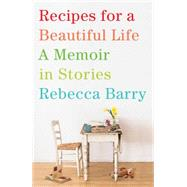 Recipes for a Beautiful Life A Memoir in Stories by Barry, Rebecca, 9781416593362