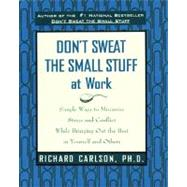 Dont Sweat the Small Stuff at Work : Simple Ways to Minimize Stress and Conflict While Bringing Out the Best in Yourself and Others by Carlson, Richard, 9780786883363