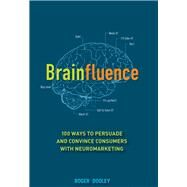 Brainfluence : 100 Ways to Persuade and Convince Consumers with Neuromarketing by Dooley, Roger, 9781118113363