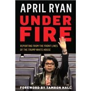Under Fire Reporting from the Front Lines of the Trump White House by Ryan, April; Hall, Tamron, 9781538113363