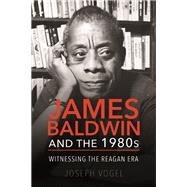 James Baldwin and the 1980s by Vogel, Joseph, 9780252083365