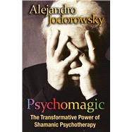 Psychomagic : The Transformative Power of Shamanic Psychotherapy by Jodorowsky, Alejandro, 9781594773365